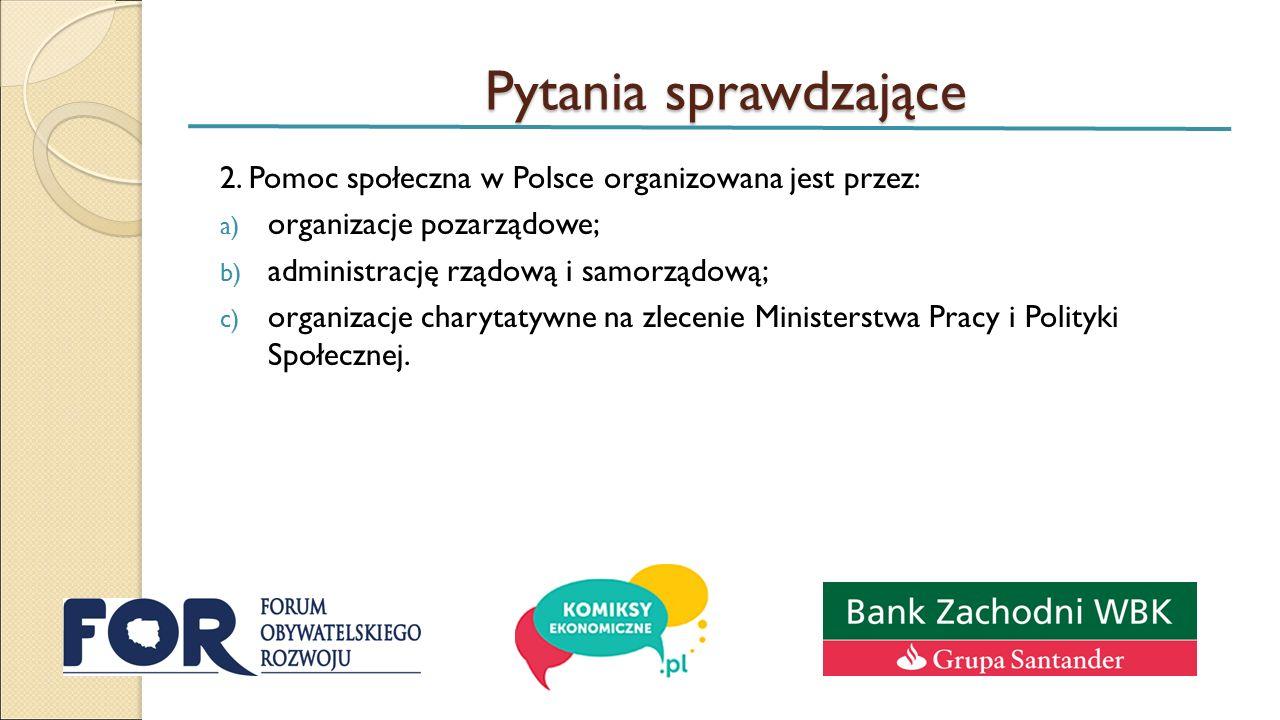 Pytania sprawdzające 2. Pomoc społeczna w Polsce organizowana jest przez: a) organizacje pozarządowe; b) administrację rządową i samorządową; c) organ