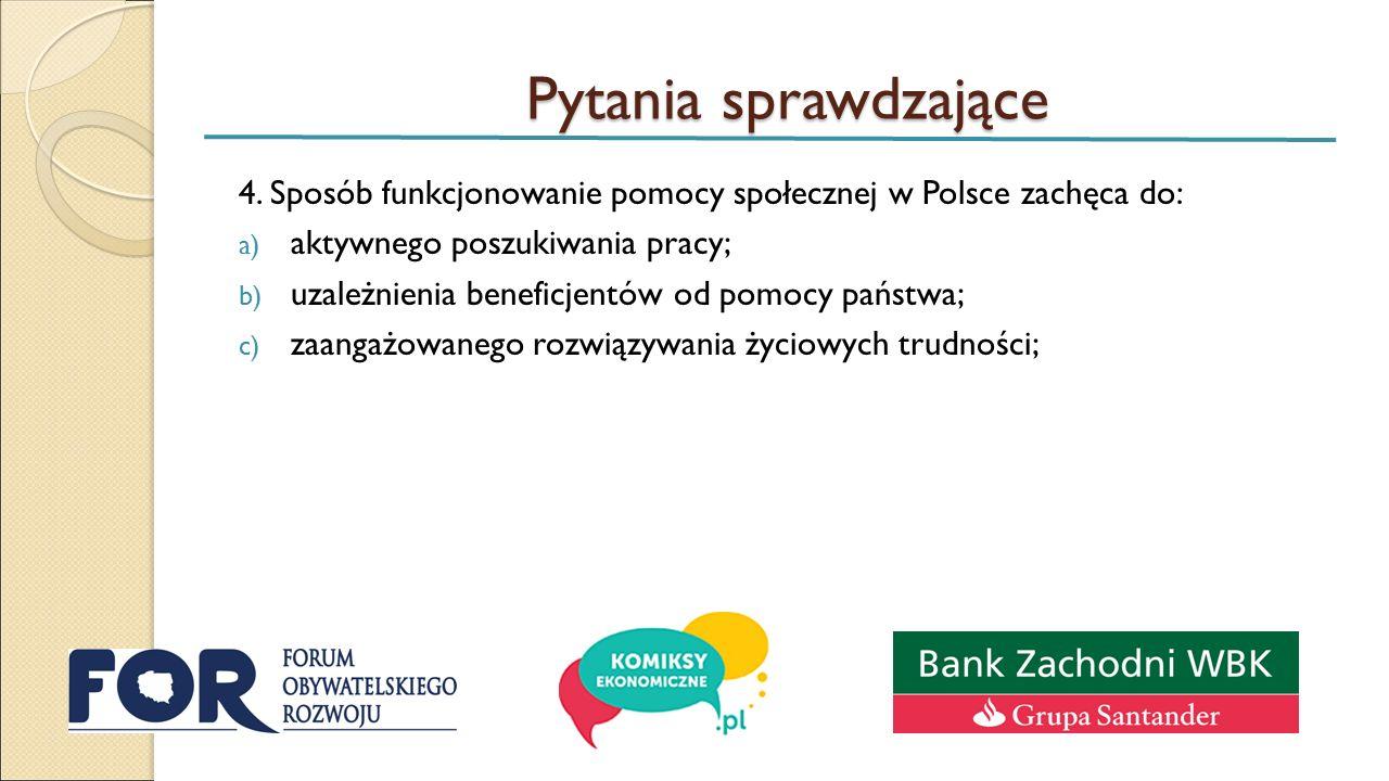 Pytania sprawdzające 4. Sposób funkcjonowanie pomocy społecznej w Polsce zachęca do: a) aktywnego poszukiwania pracy; b) uzależnienia beneficjentów od
