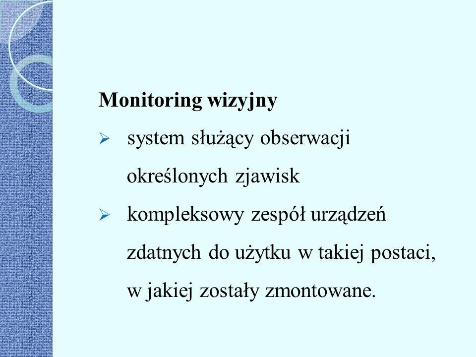 Monitoring wizyjny  system służący obserwacji określonych zjawisk  kompleksowy zespół urządzeń zdatnych do użytku w takiej postaci, w jakiej zostały
