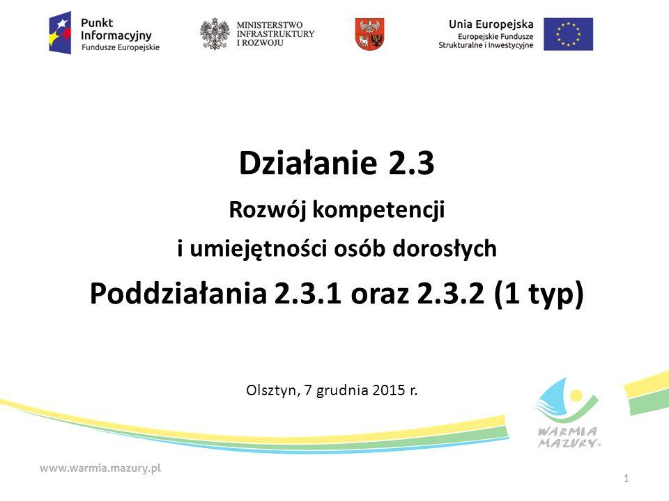 Działanie 2.3 Rozwój kompetencji i umiejętności osób dorosłych Poddziałania 2.3.1 oraz 2.3.2 (1 typ) Olsztyn, 7 grudnia 2015 r.