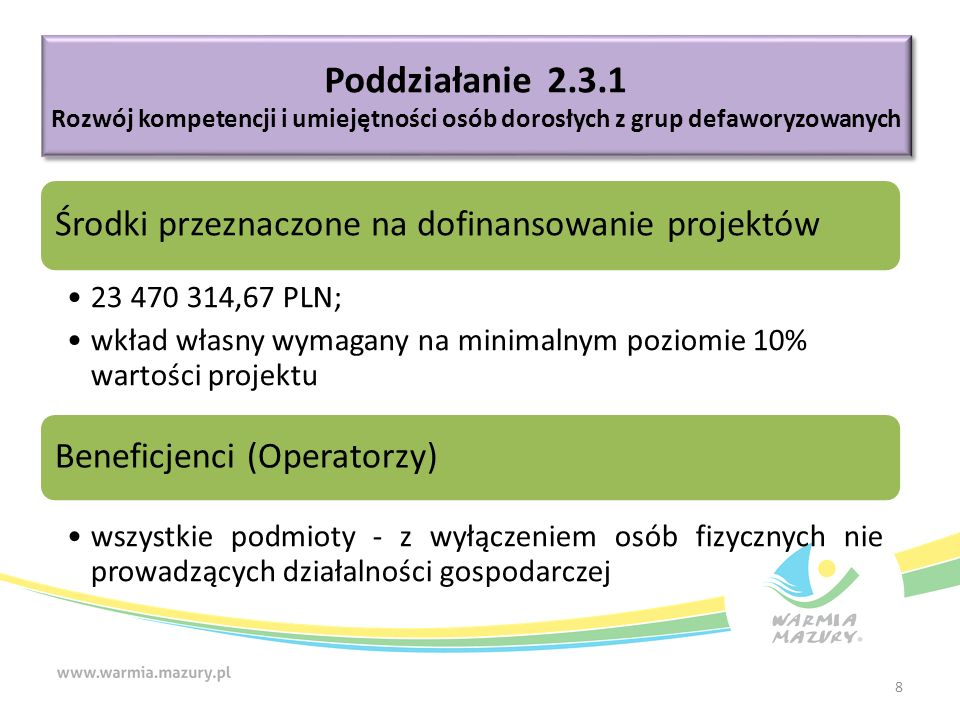 Środki przeznaczone na dofinansowanie projektów 23 470 314,67 PLN; wkład własny wymagany na minimalnym poziomie 10% wartości projektu Beneficjenci (Operatorzy) wszystkie podmioty - z wyłączeniem osób fizycznych nie prowadzących działalności gospodarczej Poddziałanie 2.3.1 Rozwój kompetencji i umiejętności osób dorosłych z grup defaworyzowanych Poddziałanie 2.3.1 Rozwój kompetencji i umiejętności osób dorosłych z grup defaworyzowanych 8