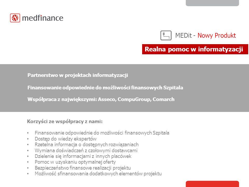 MEDit - Nowy Produkt Korzyści ze współpracy z nami: Finansowanie odpowiednie do możliwości finansowych Szpitala Dostęp do wiedzy ekspertów Rzetelna informacja o dostępnych rozwiązaniach Wymiana doświadczeń z czołowymi dostawcami Dzielenie się informacjami z innych placówek Pomoc w uzyskaniu optymalnej oferty Bezpieczeństwo finansowe realizacji projektu Możliwość sfinansowania dodatkowych elementów projektu Partnerstwo w projektach informatyzacji Finansowanie odpowiednie do możliwości finansowych Szpitala Współpraca z największymi: Asseco, CompuGroup, Comarch Realna pomoc w informatyzacji