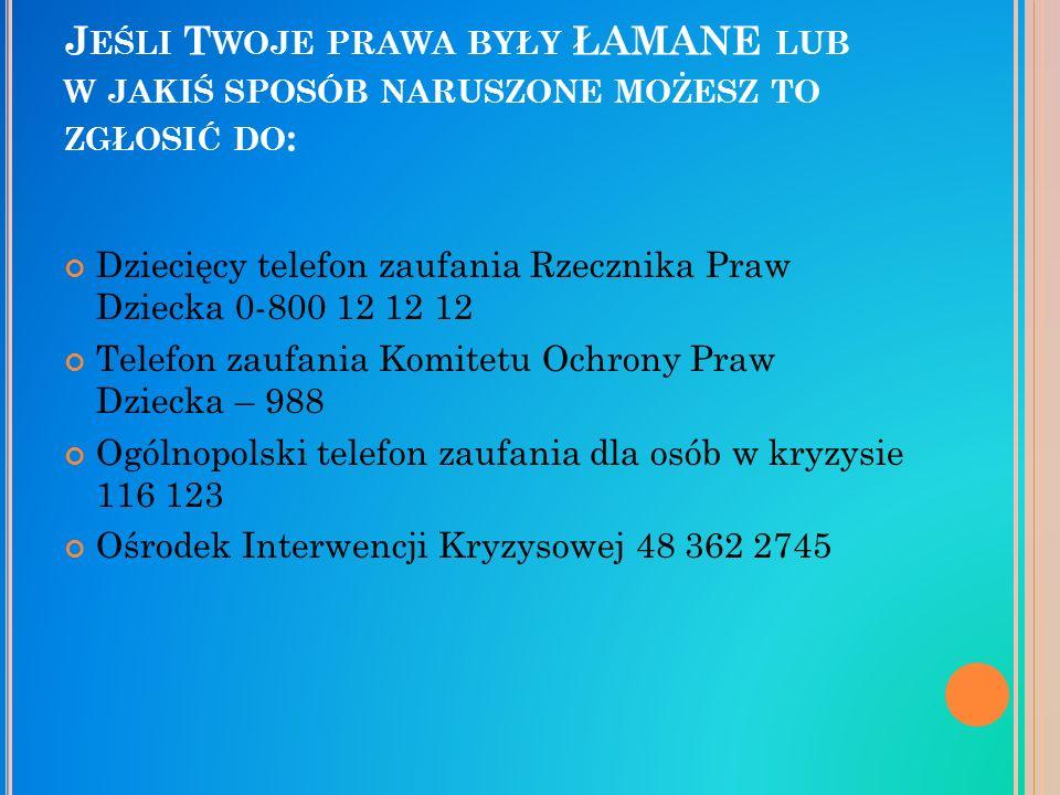 J EŚLI T WOJE PRAWA BYŁY ŁAMANE LUB W JAKIŚ SPOSÓB NARUSZONE MOŻESZ TO ZGŁOSIĆ DO : Dziecięcy telefon zaufania Rzecznika Praw Dziecka 0-800 12 12 12 Telefon zaufania Komitetu Ochrony Praw Dziecka – 988 Ogólnopolski telefon zaufania dla osób w kryzysie 116 123 Ośrodek Interwencji Kryzysowej 48 362 2745