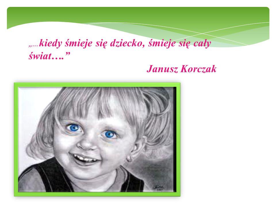 """""""… kiedy śmieje się dziecko, śmieje się cały świat…. Janusz Korczak"""