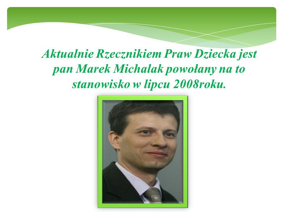 Aktualnie Rzecznikiem Praw Dziecka jest pan Marek Michalak powołany na to stanowisko w lipcu 2008roku.