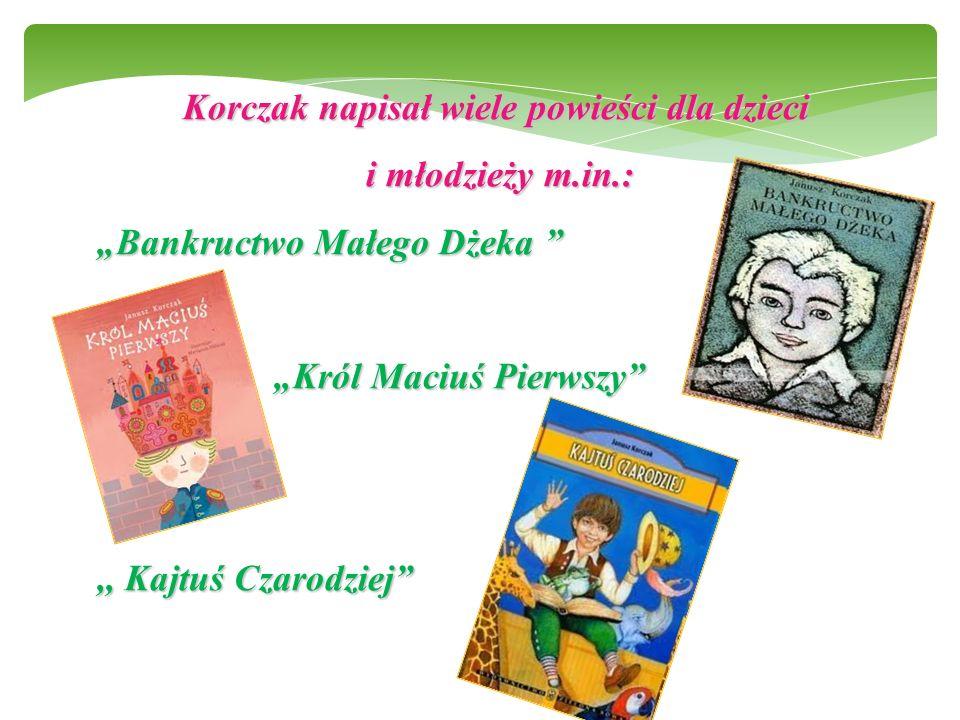 """Korczak napisał wiele powieści dla dzieci i młodzieży m.in.: i młodzieży m.in.: """"Bankructwo Małego Dżeka """"Król Maciuś Pierwszy """"Król Maciuś Pierwszy ,, Kajtuś Czarodziej"""