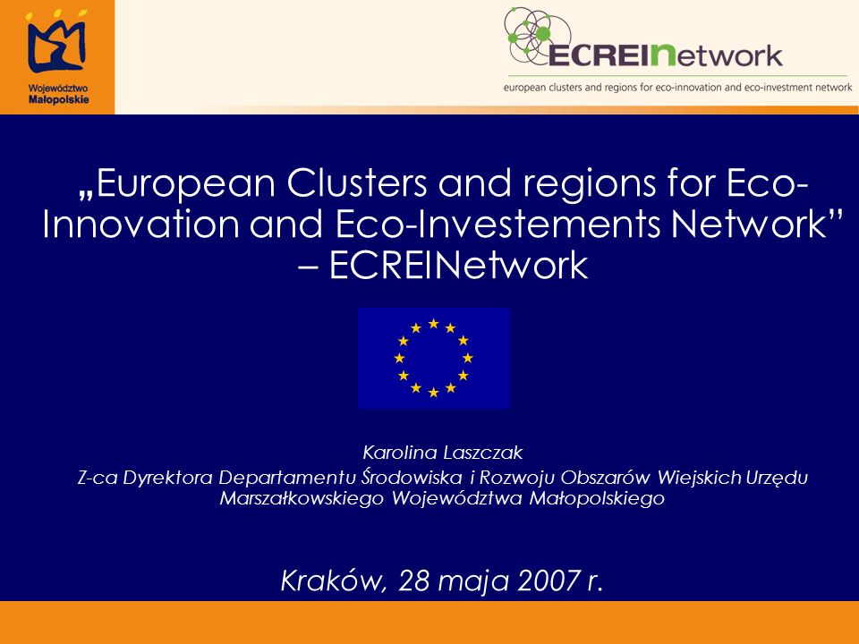 """ European Clusters and regions for Eco- Innovation and Eco-Investements Network – ECREINetwork Karolina Laszczak Z-ca Dyrektora Departamentu Środowiska i Rozwoju Obszarów Wiejskich Urzędu Marszałkowskiego Województwa Małopolskiego Kraków, 28 maja 2007 r."