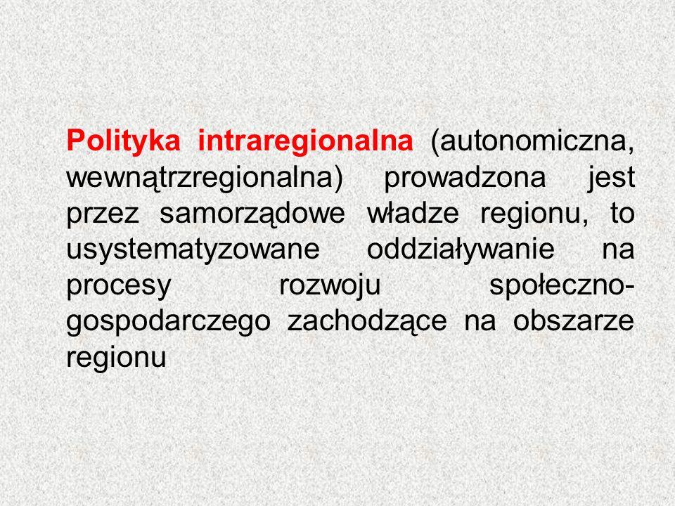Polityka intraregionalna (autonomiczna, wewnątrzregionalna) prowadzona jest przez samorządowe władze regionu, to usystematyzowane oddziaływanie na procesy rozwoju społeczno- gospodarczego zachodzące na obszarze regionu
