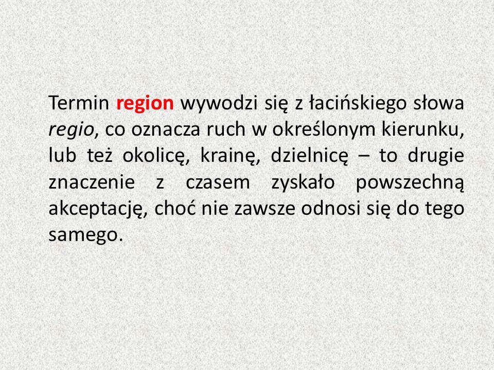 Termin region wywodzi się z łacińskiego słowa regio, co oznacza ruch w określonym kierunku, lub też okolicę, krainę, dzielnicę – to drugie znaczenie z czasem zyskało powszechną akceptację, choć nie zawsze odnosi się do tego samego.
