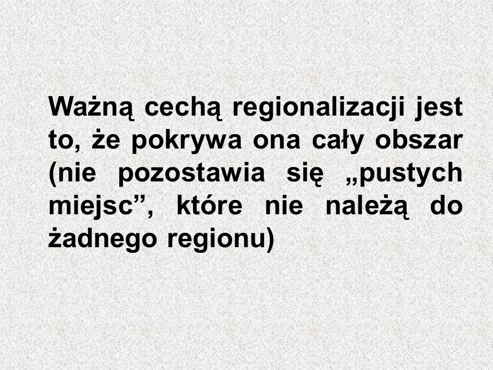 """Ważną cechą regionalizacji jest to, że pokrywa ona cały obszar (nie pozostawia się """"pustych miejsc , które nie należą do żadnego regionu)"""