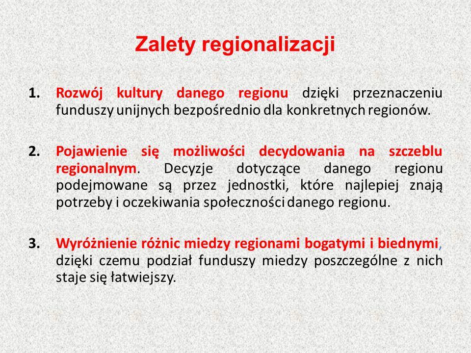 Zalety regionalizacji 1.Rozwój kultury danego regionu dzięki przeznaczeniu funduszy unijnych bezpośrednio dla konkretnych regionów. 2.Pojawienie się m