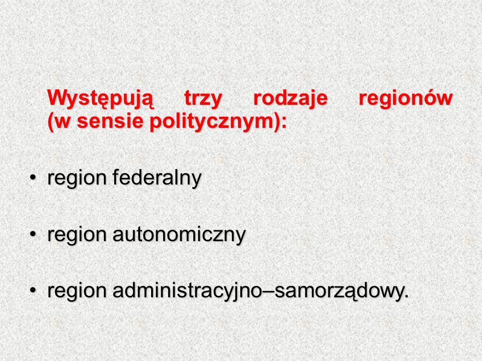 Występują trzy rodzaje regionów (w sensie politycznym): region federalnyregion federalny region autonomicznyregion autonomiczny region administracyjno–samorządowy.region administracyjno–samorządowy.