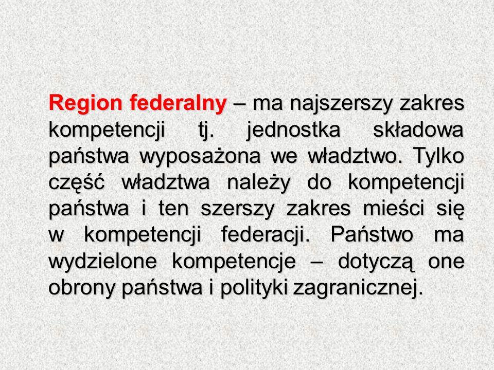 Region federalny – ma najszerszy zakres kompetencji tj. jednostka składowa państwa wyposażona we władztwo. Tylko część władztwa należy do kompetencji