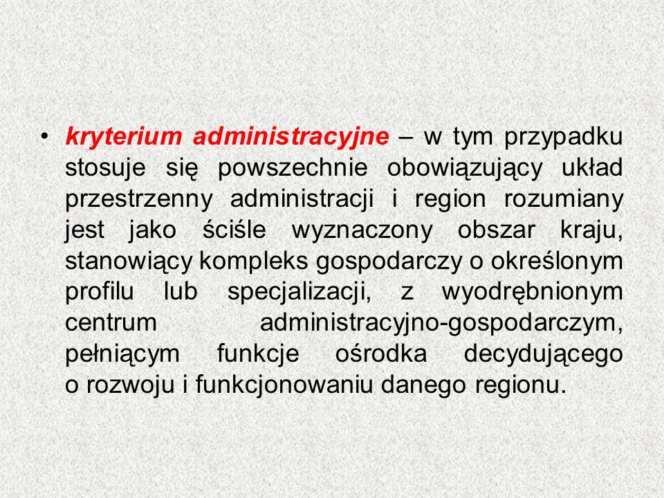 kryterium administracyjne – w tym przypadku stosuje się powszechnie obowiązujący układ przestrzenny administracji i region rozumiany jest jako ściśle