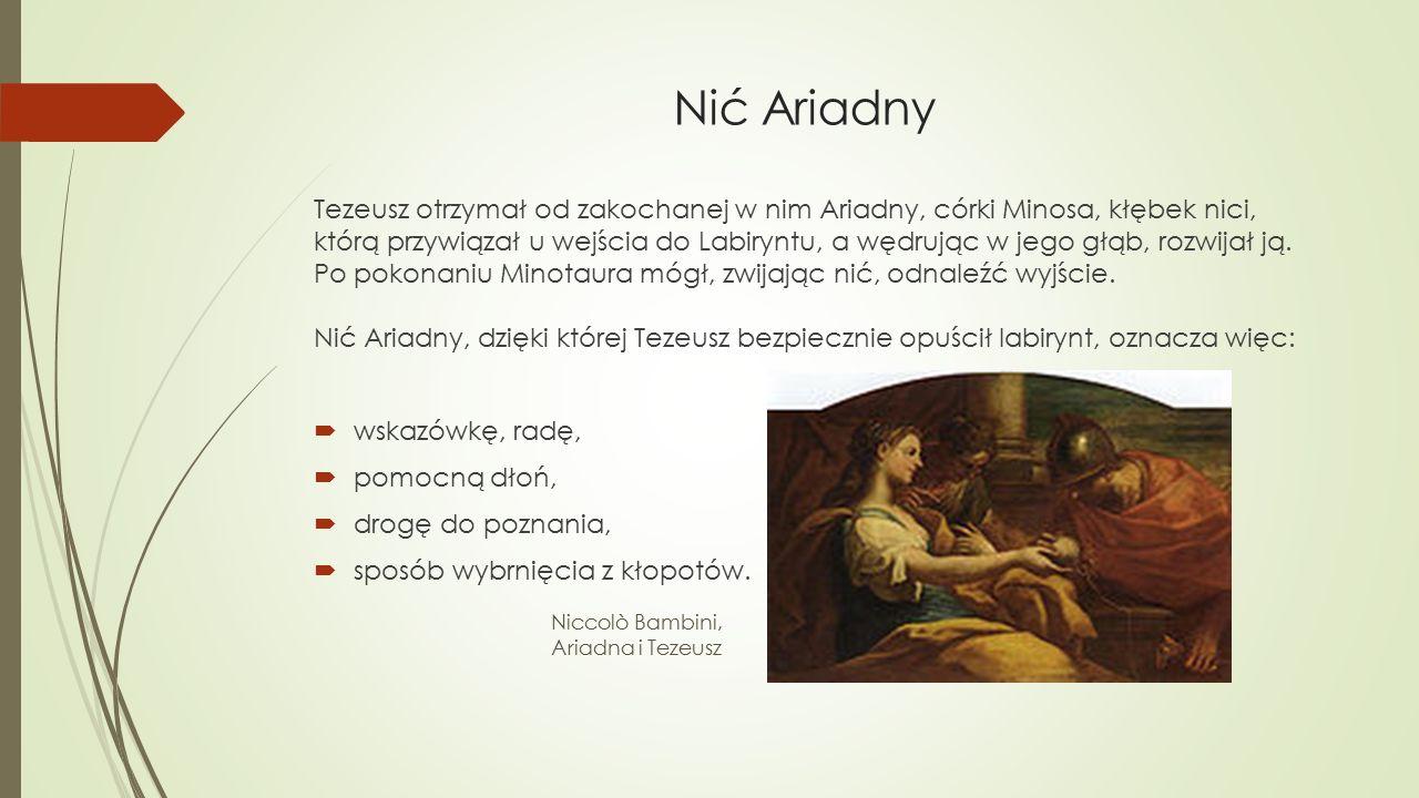 Nić Ariadny Tezeusz otrzymał od zakochanej w nim Ariadny, córki Minosa, kłębek nici, którą przywiązał u wejścia do Labiryntu, a wędrując w jego głąb,