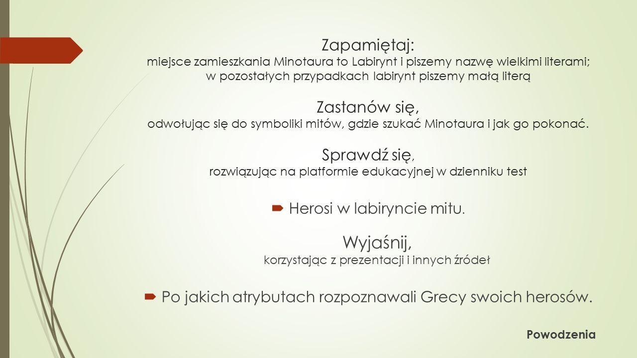 Zapamiętaj: miejsce zamieszkania Minotaura to Labirynt i piszemy nazwę wielkimi literami; w pozostałych przypadkach labirynt piszemy małą literą Zastanów się, odwołując się do symboliki mitów, gdzie szukać Minotaura i jak go pokonać.