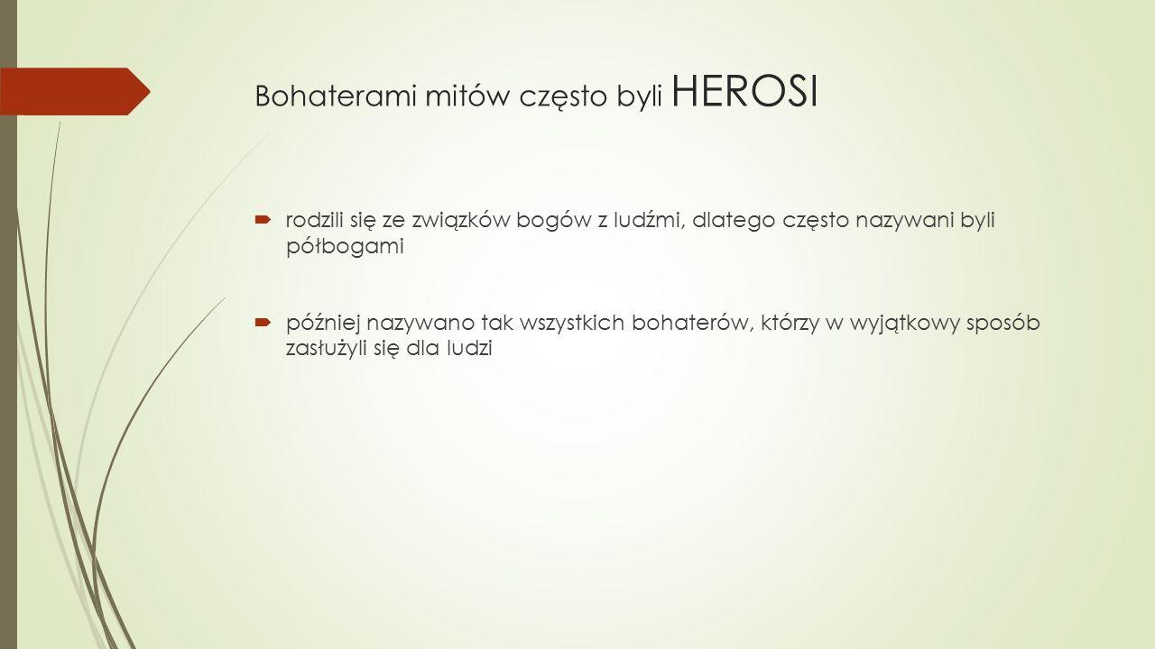Bohaterami mitów często byli HEROSI  rodzili się ze związków bogów z ludźmi, dlatego często nazywani byli półbogami  później nazywano tak wszystkich bohaterów, którzy w wyjątkowy sposób zasłużyli się dla ludzi