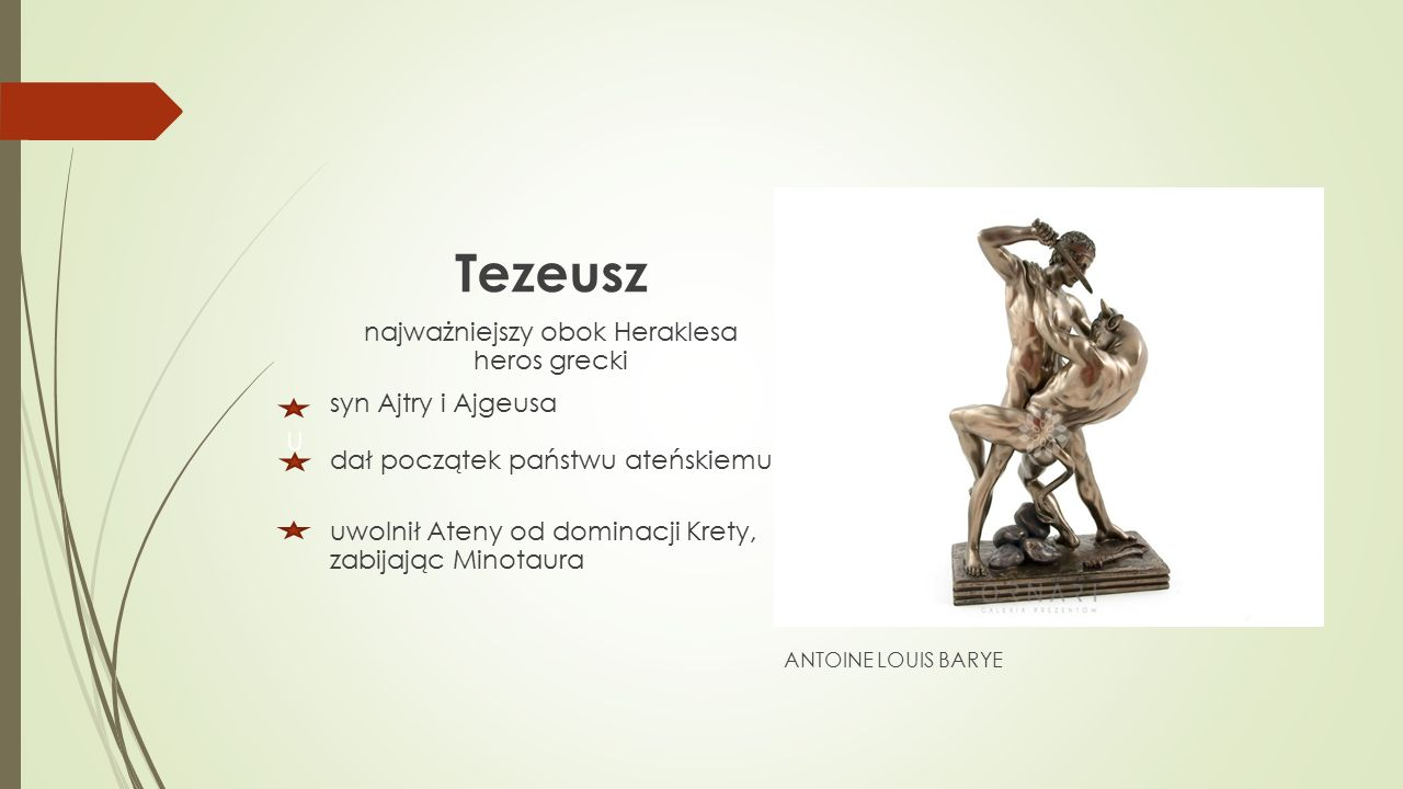Tezeusz najważniejszy obok Heraklesa heros grecki syn Ajtry i Ajgeusa dał początek państwu ateńskiemu uwolnił Ateny od dominacji Krety, zabijając Minotaura U ANTOINE LOUIS BARYE