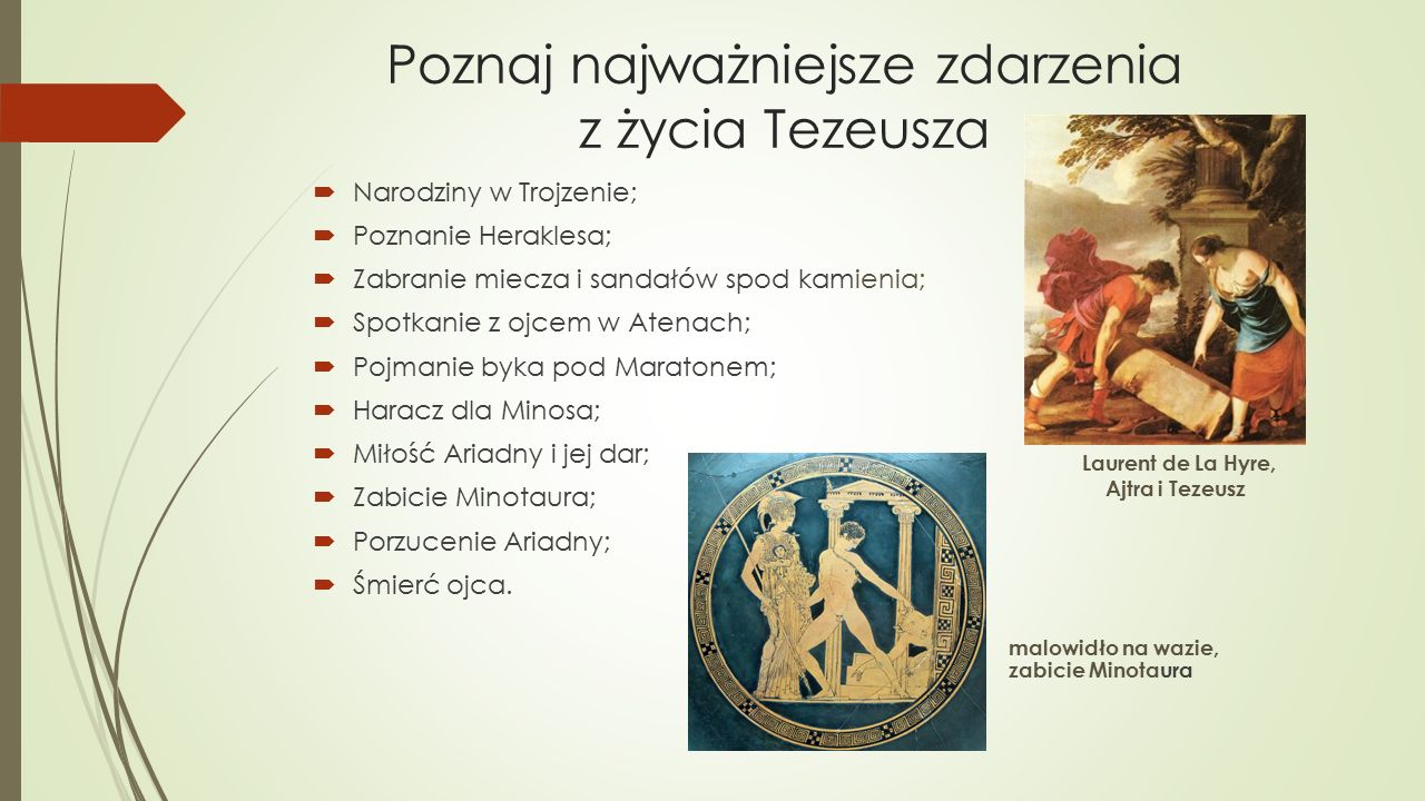 Poznaj najważniejsze zdarzenia z życia Tezeusza  Narodziny w Trojzenie;  Poznanie Heraklesa;  Zabranie miecza i sandałów spod kamienia;  Spotkanie