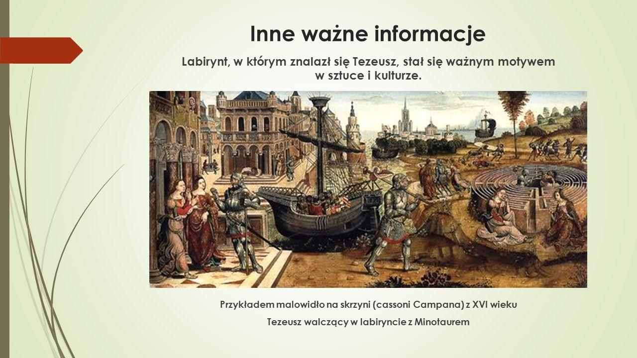 Inne ważne informacje Labirynt, w którym znalazł się Tezeusz, stał się ważnym motywem w sztuce i kulturze. Przykładem malowidło na skrzyni (cassoni Ca