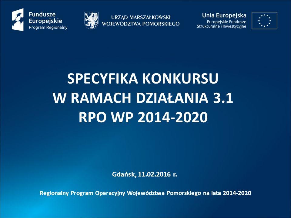 SPECYFIKA KONKURSU W RAMACH DZIAŁANIA 3.1 RPO WP 2014-2020 Gdańsk, 11.02.2016 r. Regionalny Program Operacyjny Województwa Pomorskiego na lata 2014-20