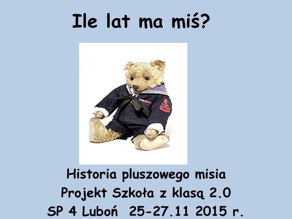 Ile lat ma miś? Historia pluszowego misia Projekt Szkoła z klasą 2.0 SP 4 Luboń 25-27.11 2015 r.