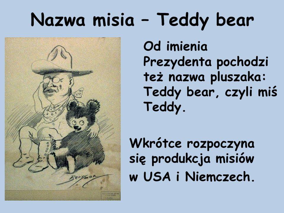 Nazwa misia – Teddy bear Od imienia Prezydenta pochodzi też nazwa pluszaka: Teddy bear, czyli miś Teddy. Wkrótce rozpoczyna się produkcja misiów w USA