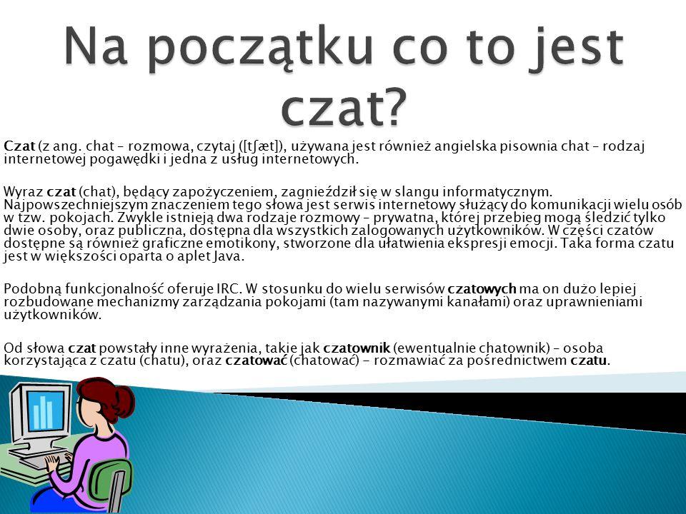 Czat (z ang. chat – rozmowa, czytaj ([tʃæt]), używana jest również angielska pisownia chat – rodzaj internetowej pogawędki i jedna z usług internetowy