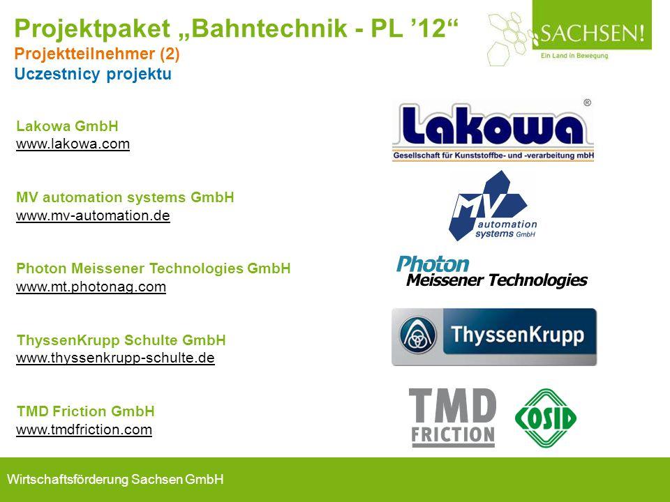 "Wirtschaftsförderung Sachsen GmbH Lakowa GmbH www.lakowa.com MV automation systems GmbH www.mv-automation.de Photon Meissener Technologies GmbH www.mt.photonag.com ThyssenKrupp Schulte GmbH www.thyssenkrupp-schulte.de TMD Friction GmbH www.tmdfriction.com Projektpaket ""Bahntechnik - PL '12 Projektteilnehmer (2) Uczestnicy projektu"