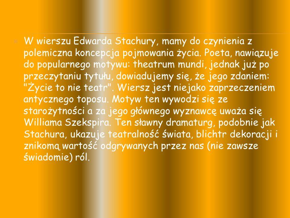  W wierszu Edwarda Stachury, mamy do czynienia z polemiczna koncepcja pojmowania życia.