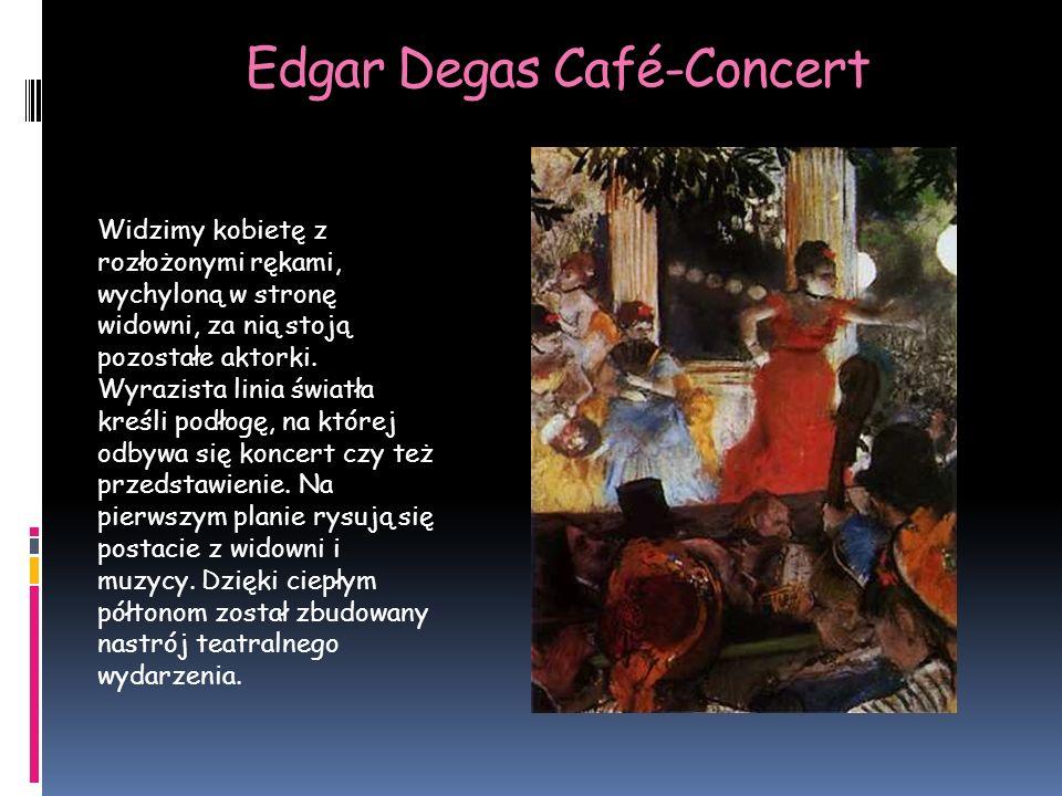 Edgar Degas Café-Concert Widzimy kobietę z rozłożonymi rękami, wychyloną w stronę widowni, za nią stoją pozostałe aktorki.