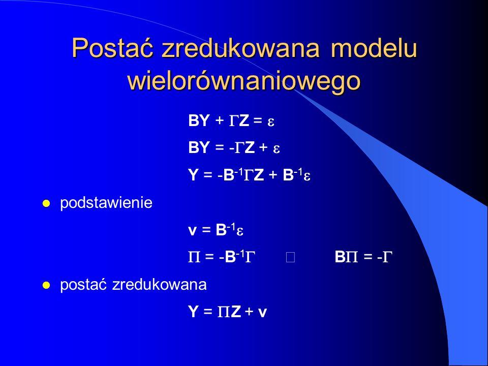 Postać zredukowana modelu wielorównaniowego BY +  Z =  BY = -  Z +  Y = -B -1  Z + B -1  l podstawienie v = B -1   = -B -1  B  = -  l post