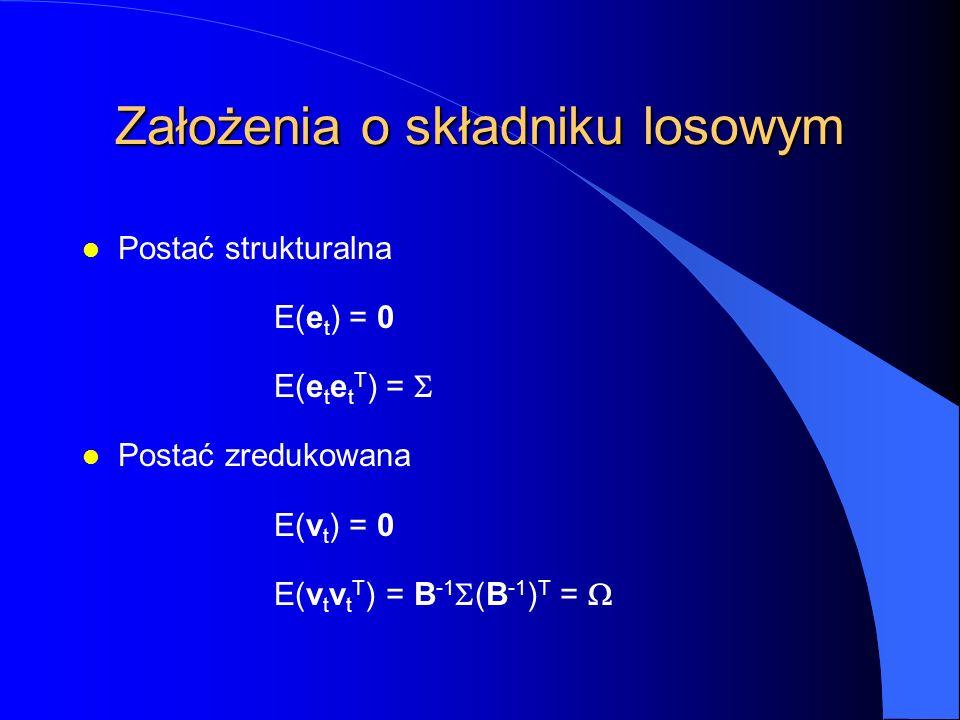 Założenia o składniku losowym l Postać strukturalna E(e t ) = 0 E(e t e t T ) =  l Postać zredukowana E(v t ) = 0 E(v t v t T ) = B -1  (B -1 ) T =