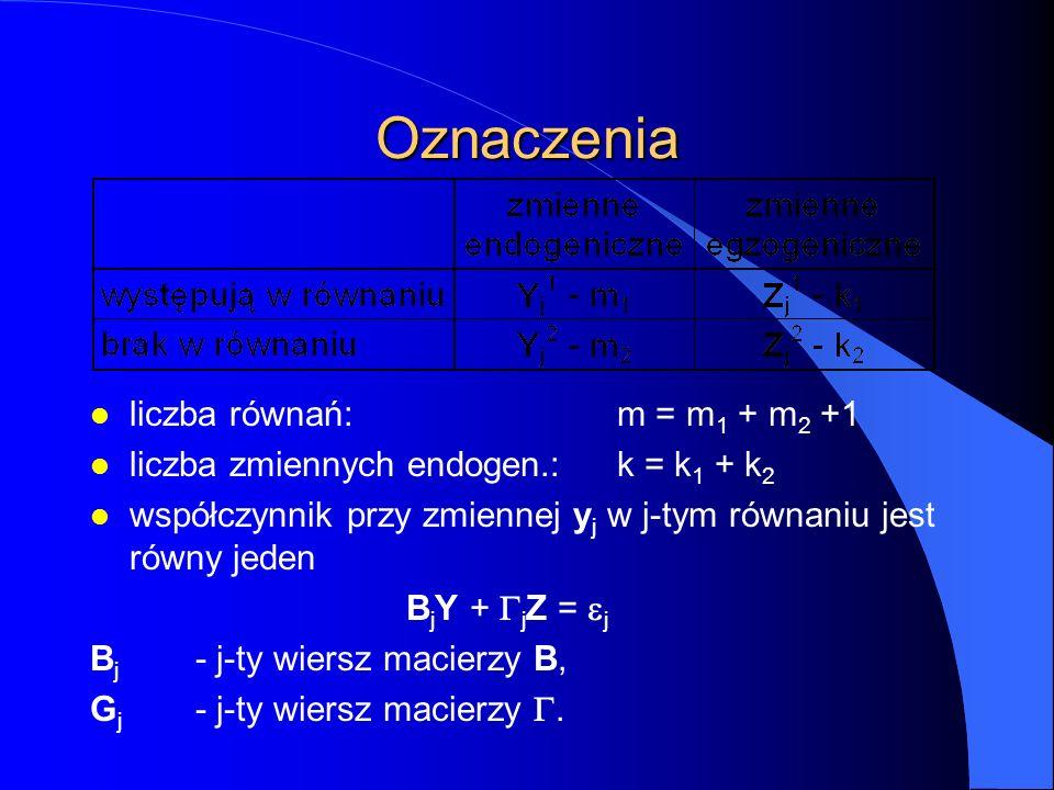 Oznaczenia l liczba równań:m = m 1 + m 2 +1 l liczba zmiennych endogen.:k = k 1 + k 2 l współczynnik przy zmiennej y j w j-tym równaniu jest równy jed