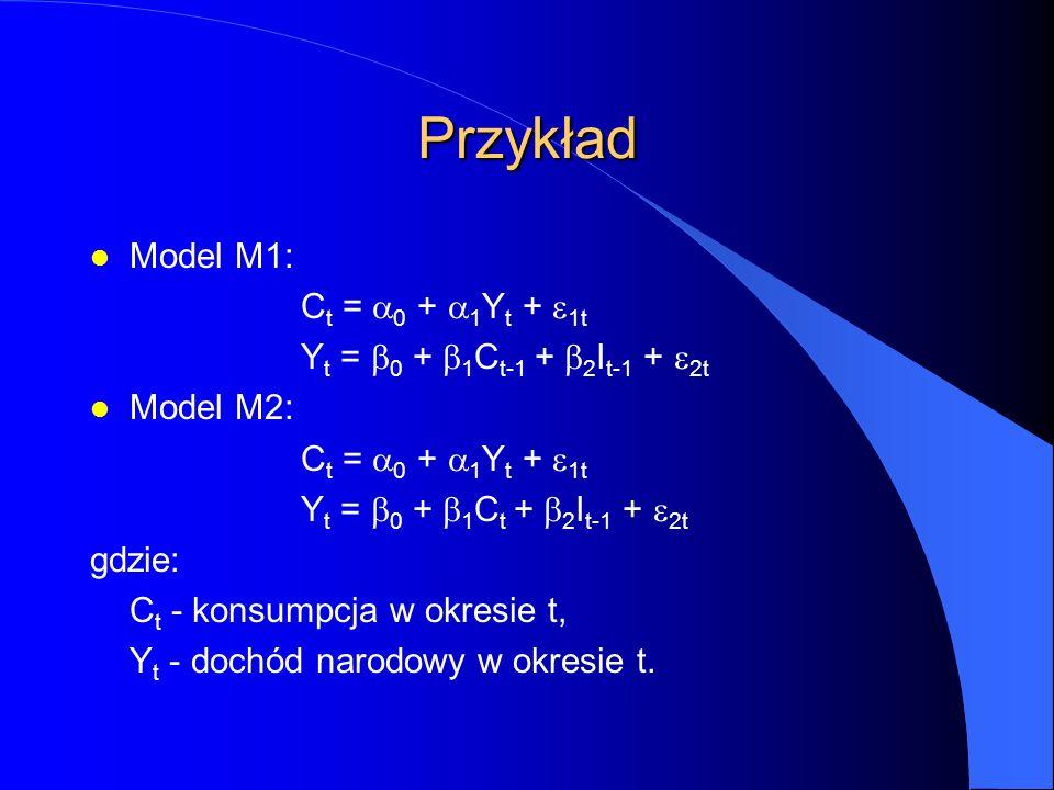 Przykład l Model M1: C t =  0 +  1 Y t +  1t Y t =  0 +  1 C t-1 +  2 I t-1 +  2t l Model M2: C t =  0 +  1 Y t +  1t Y t =  0 +  1 C t +