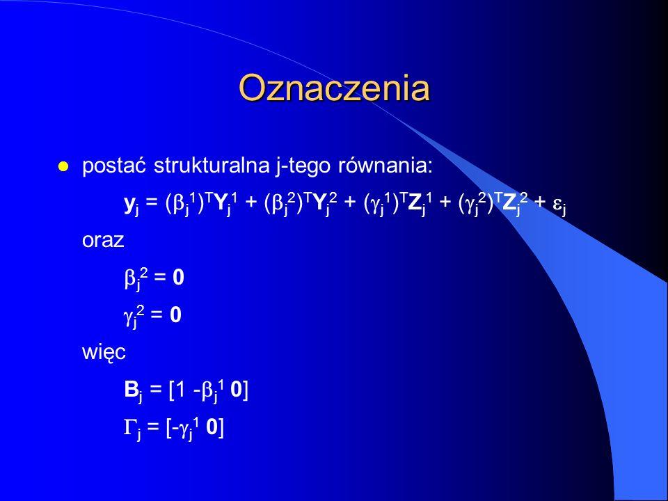 Oznaczenia l postać strukturalna j-tego równania: y j = (  j 1 ) T Y j 1 + (  j 2 ) T Y j 2 + (  j 1 ) T Z j 1 + (  j 2 ) T Z j 2 +  j oraz  j 2