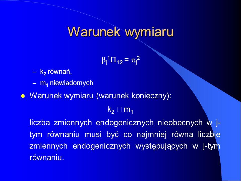 Warunek wymiaru  j 1  12 =  j 2 –k 2 równań, –m 1 niewiadomych l Warunek wymiaru (warunek konieczny): k 2  m 1 liczba zmiennych endogenicznych nie