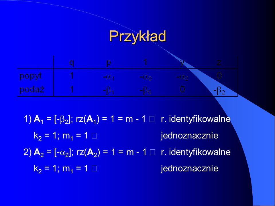 Przykład 1)A 1 = [-  2 ]; rz(A 1 ) = 1 = m - 1  r. identyfikowalne k 2 = 1; m 1 = 1  jednoznacznie 2)A 2 = [-  2 ]; rz(A 2 ) = 1 = m - 1  r. iden