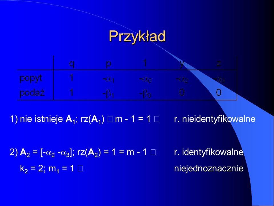 Przykład 1)nie istnieje A 1 ; rz(A 1 )  m - 1 = 1  r. nieidentyfikowalne 2)A 2 = [-  2 -  3 ]; rz(A 2 ) = 1 = m - 1  r. identyfikowalne k 2 = 2;