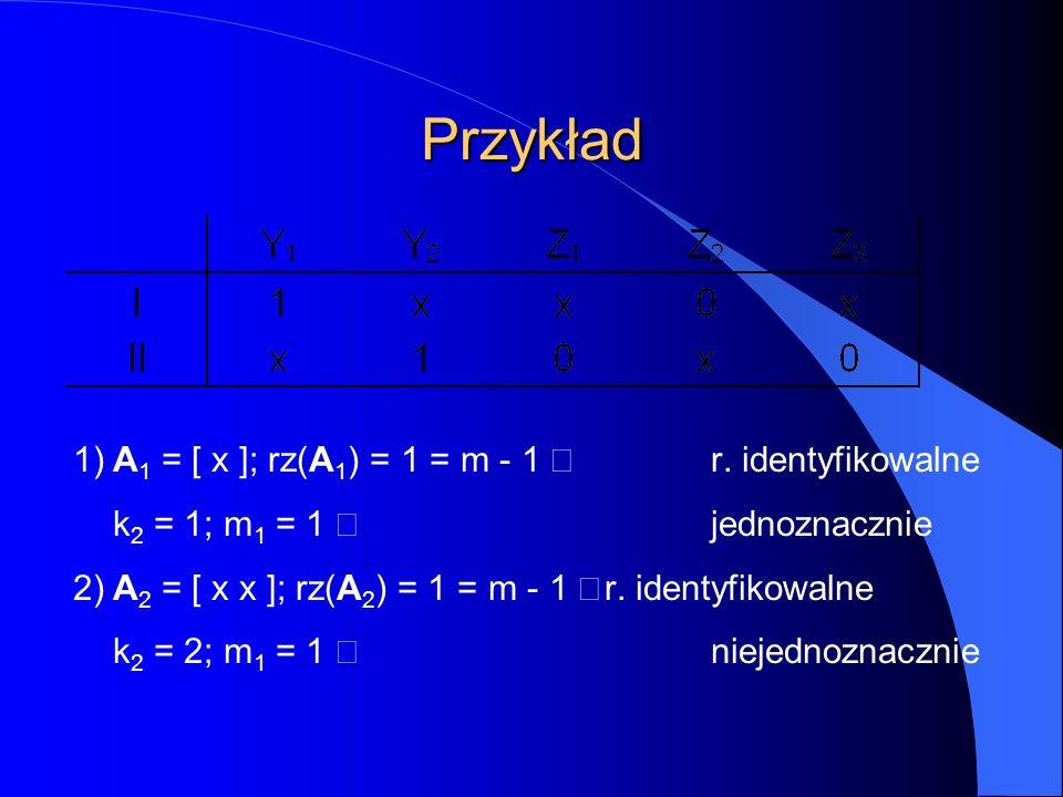 Przykład 1)A 1 = [ x ]; rz(A 1 ) = 1 = m - 1  r. identyfikowalne k 2 = 1; m 1 = 1  jednoznacznie 2)A 2 = [ x x ]; rz(A 2 ) = 1 = m - 1  r. identyfi