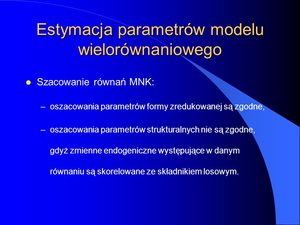 Estymacja parametrów modelu wielorównaniowego l Szacowanie równań MNK: –oszacowania parametrów formy zredukowanej są zgodne, –oszacowania parametrów s