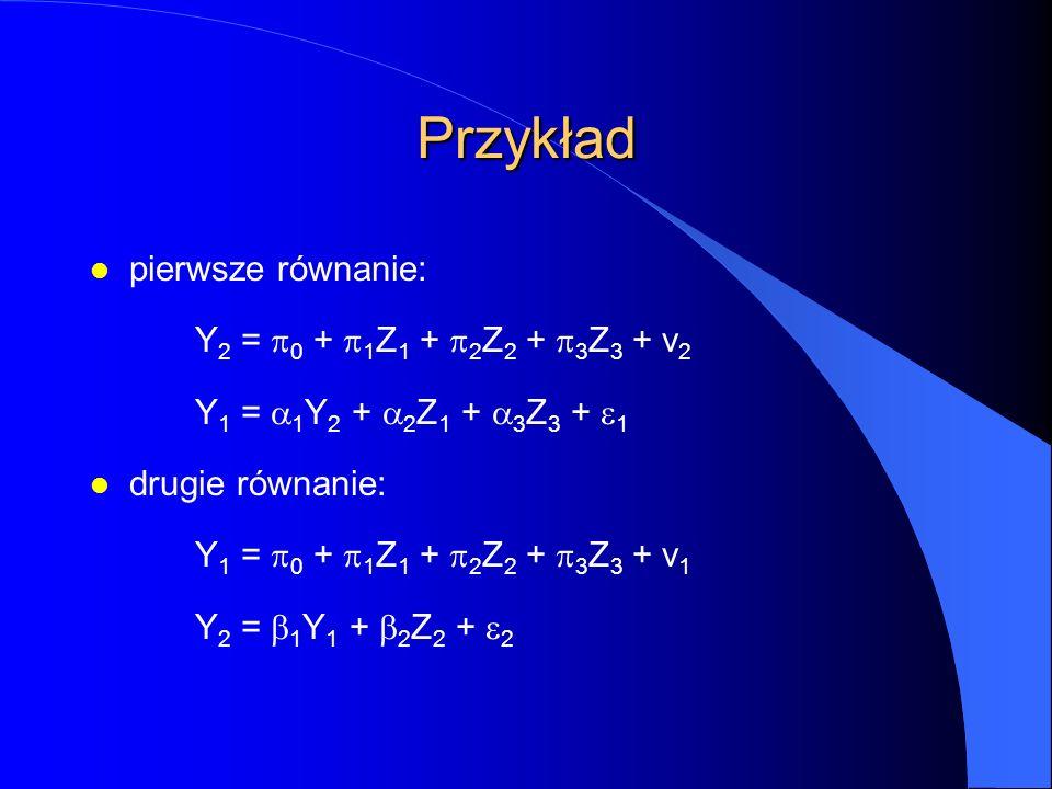 Przykład l pierwsze równanie: Y 2 =  0 +  1 Z 1 +  2 Z 2 +  3 Z 3 + v 2 Y 1 =  1 Y 2 +  2 Z 1 +  3 Z 3 +  1 l drugie równanie: Y 1 =  0 +  1