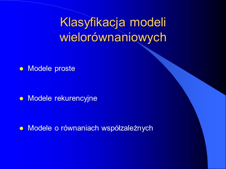 Klasyfikacja modeli wielorównaniowych l Modele proste l Modele rekurencyjne l Modele o równaniach współzależnych