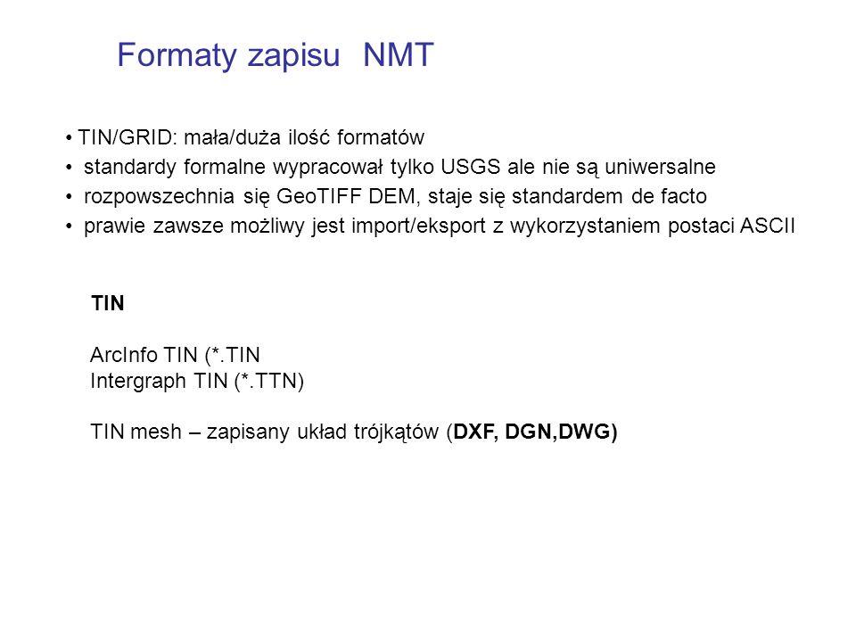TIN ArcInfo TIN (*.TIN Intergraph TIN (*.TTN) TIN mesh – zapisany układ trójkątów (DXF, DGN,DWG) TIN/GRID: mała/duża ilość formatów standardy formalne wypracował tylko USGS ale nie są uniwersalne rozpowszechnia się GeoTIFF DEM, staje się standardem de facto prawie zawsze możliwy jest import/eksport z wykorzystaniem postaci ASCII Formaty zapisu NMT