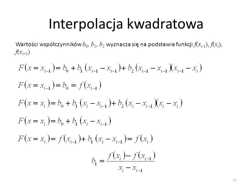 Interpolacja kwadratowa 11 Wartości współczynników b 0, b 1, b 2 wyznacza się na podstawie funkcji f(x i-1 ), f(x i ), f(x i+1 )