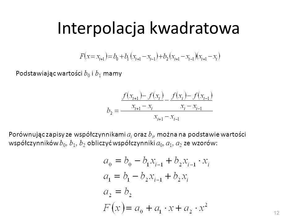 Interpolacja kwadratowa 12 Podstawiając wartości b 0 i b 1 mamy Porównując zapisy ze współczynnikami a i oraz b i, można na podstawie wartości współczynników b 0, b 1, b 2 obliczyć współczynniki a 0, a 1, a 2 ze wzorów: