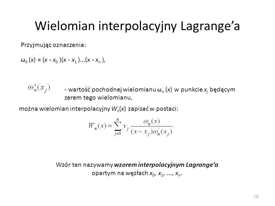 Wielomian interpolacyjny Lagrange'a 18 Przyjmując oznaczenia:  k (x) = (x - x 0 )(x - x 1 )...(x - x n ), - wartość pochodnej wielomianu  n (x) w punkcie x j będącym zerem tego wielomianu, Wzór ten nazywamy wzorem interpolacyjnym Lagrange'a opartym na węzłach x 0, x 1,..., x n.