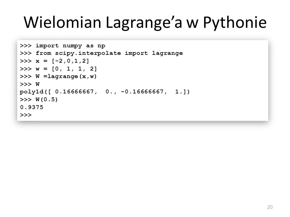 Wielomian Lagrange'a w Pythonie 20 >>> import numpy as np >>> from scipy.interpolate import lagrange >>> x = [-2,0,1,2] >>> w = [0, 1, 1, 2] >>> W =la