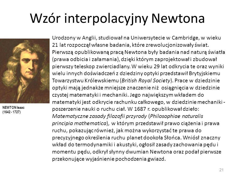 Wzór interpolacyjny Newtona 21 Urodzony w Anglii, studiował na Uniwersytecie w Cambridge, w wieku 21 lat rozpoczął własne badania, które zrewolucjonizowały świat.