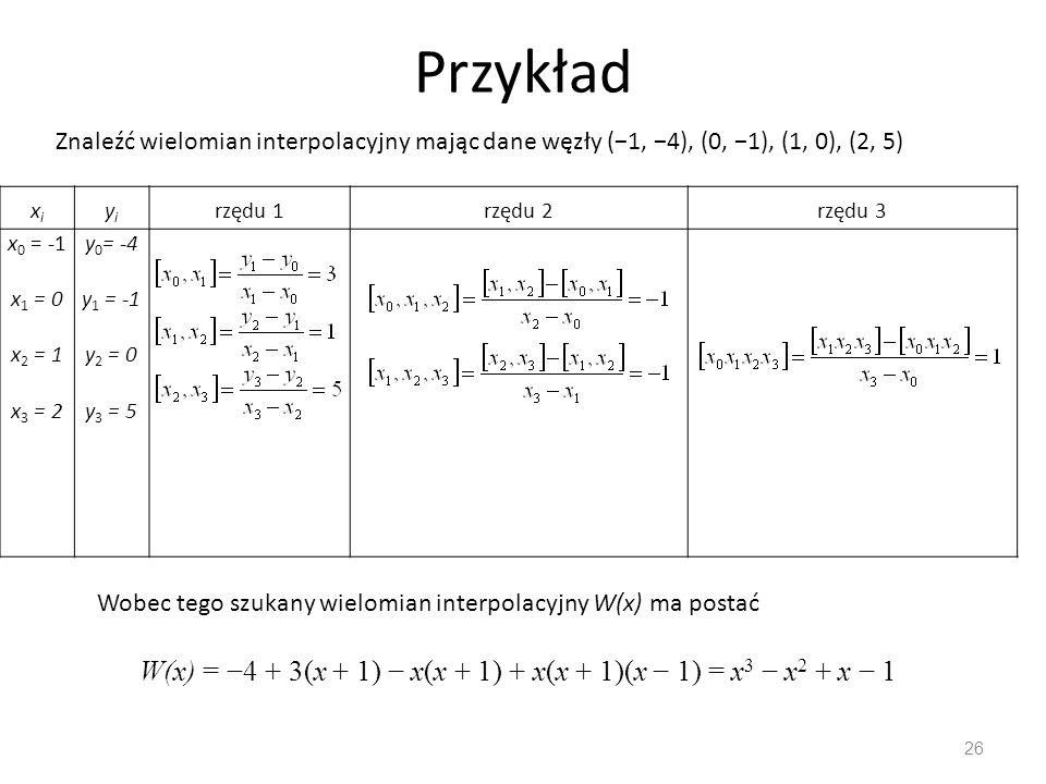 Przykład 26 Znaleźć wielomian interpolacyjny mając dane węzły (−1, −4), (0, −1), (1, 0), (2, 5) xixi yiyi rzędu 1rzędu 2rzędu 3 x 0 = -1 x 1 = 0 x 2 = 1 x 3 = 2 y 0 = -4 y 1 = -1 y 2 = 0 y 3 = 5 Wobec tego szukany wielomian interpolacyjny W(x) ma postać W(x) = −4 + 3(x + 1) − x(x + 1) + x(x + 1)(x − 1) = x 3 − x 2 + x − 1